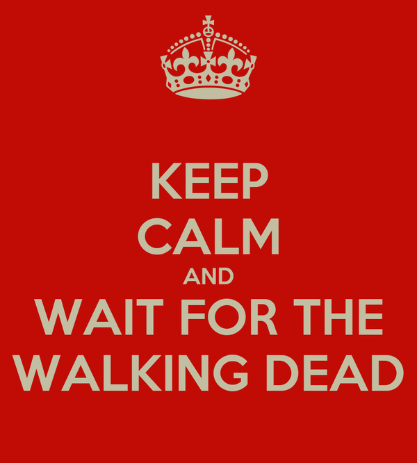 KEEP CALM AND WAIT FOR THE WALKING DEAD