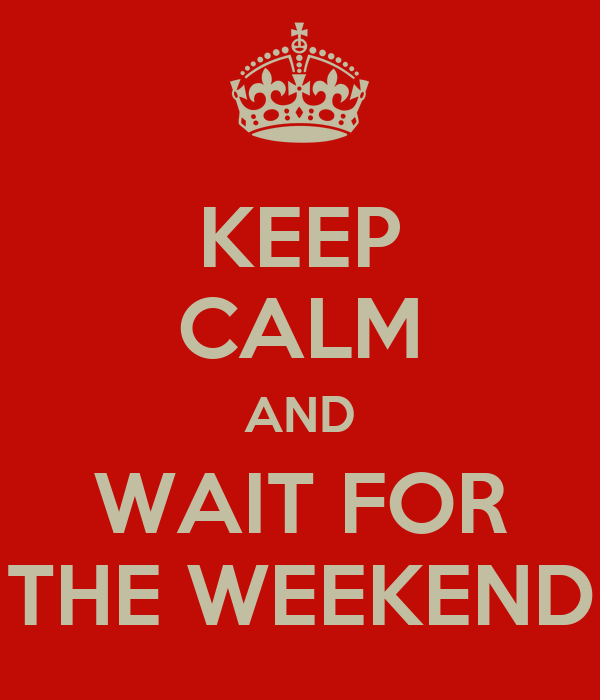 KEEP CALM AND WAIT FOR THE WEEKEND