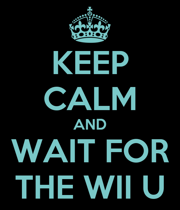 KEEP CALM AND WAIT FOR THE WII U