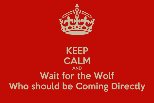 KEEP CALM AND Wait for the Wolf Who should be Coming Directly