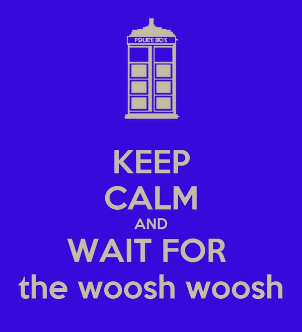 KEEP CALM AND WAIT FOR  the woosh woosh