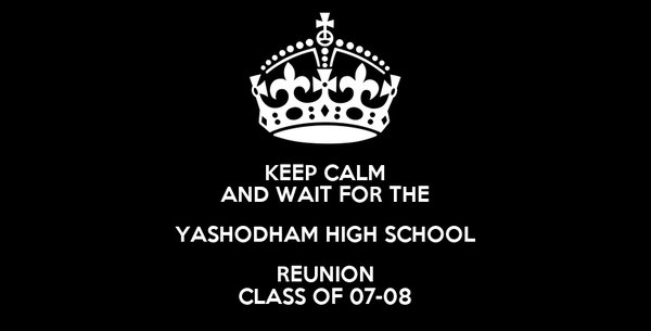 KEEP CALM AND WAIT FOR THE YASHODHAM HIGH SCHOOL REUNION CLASS OF 07-08