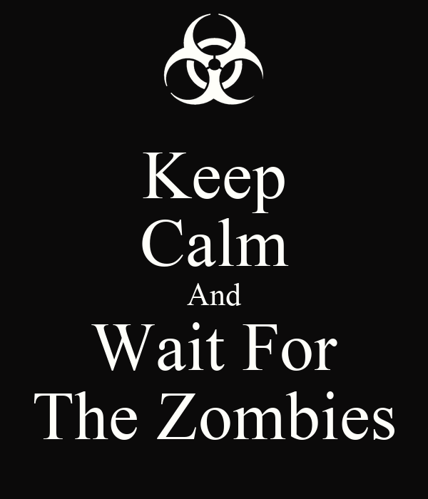 Keep Calm And Wait For The Zombies