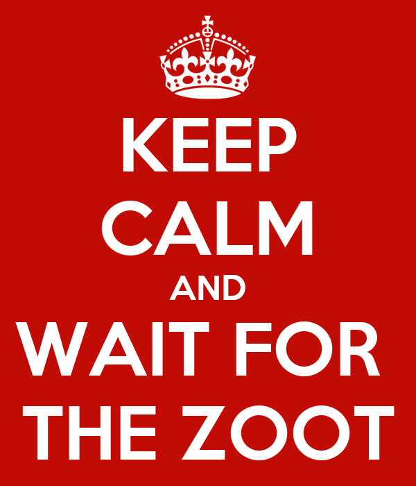 KEEP CALM AND WAIT FOR  THE ZOOT