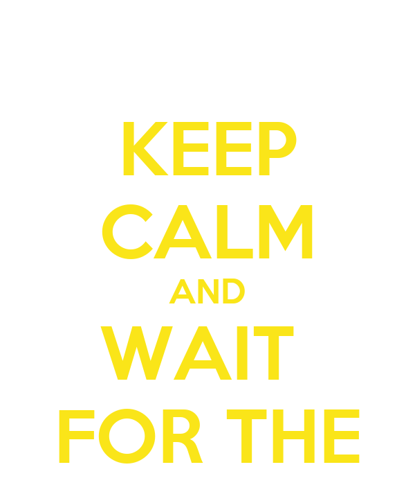 KEEP CALM AND WAIT  FOR THE