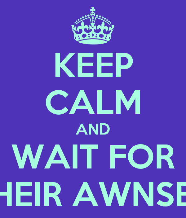 KEEP CALM AND WAIT FOR THEIR AWNSER