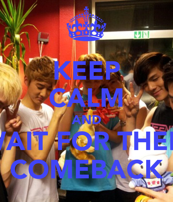 KEEP CALM AND WAIT FOR THEIR COMEBACK