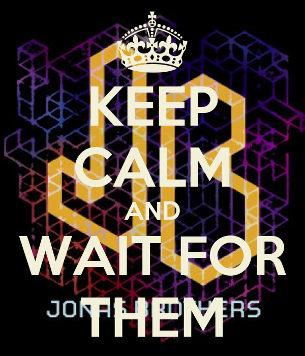 KEEP CALM AND WAIT FOR THEM