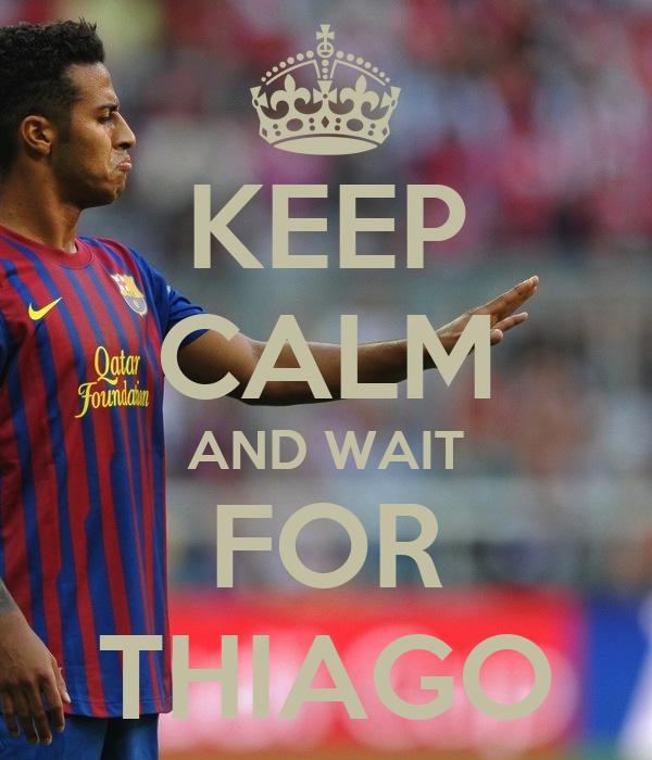 KEEP CALM AND WAIT FOR THIAGO