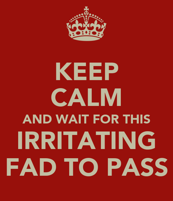 KEEP CALM AND WAIT FOR THIS IRRITATING FAD TO PASS