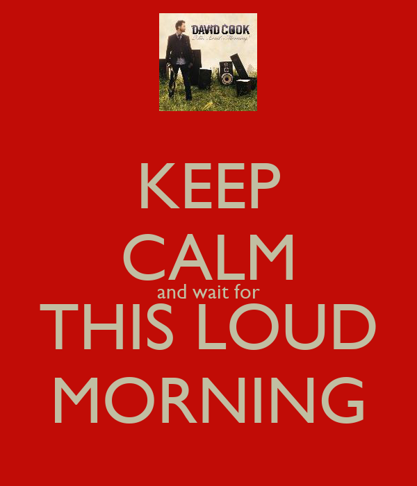 KEEP CALM and wait for THIS LOUD MORNING