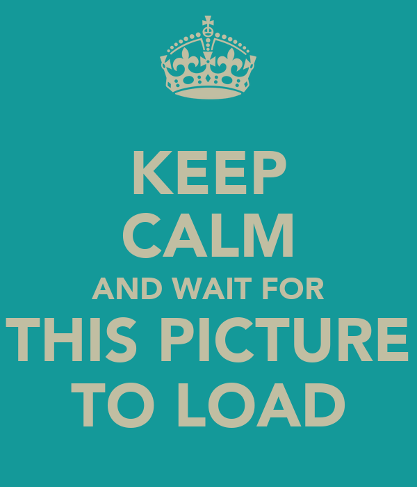 KEEP CALM AND WAIT FOR THIS PICTURE TO LOAD
