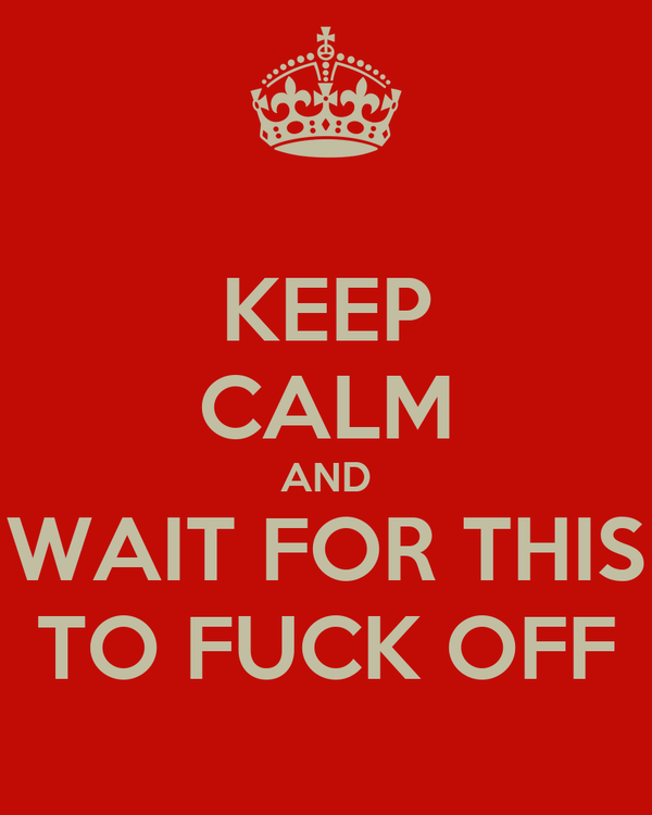 KEEP CALM AND WAIT FOR THIS TO FUCK OFF