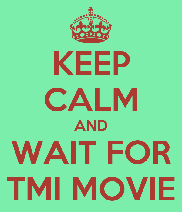 KEEP CALM AND WAIT FOR TMI MOVIE