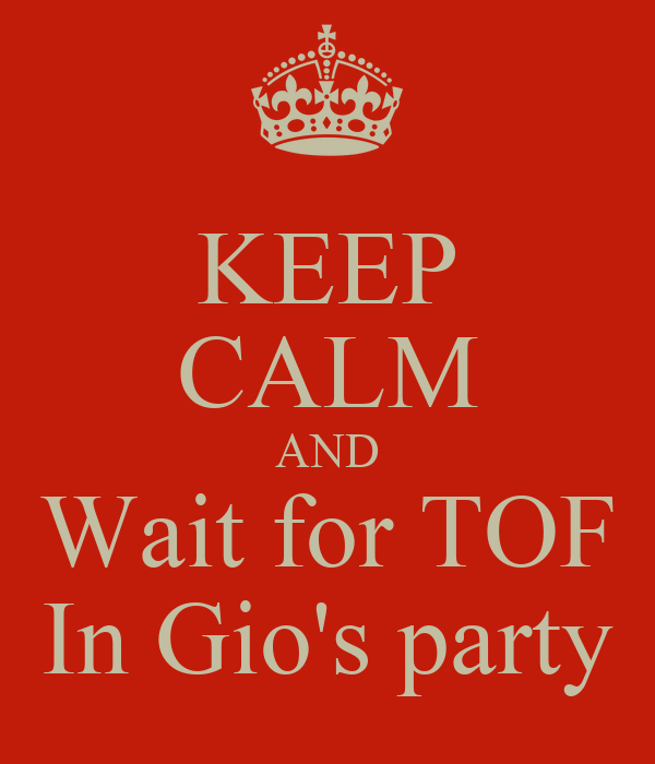 KEEP CALM AND Wait for TOF In Gio's party