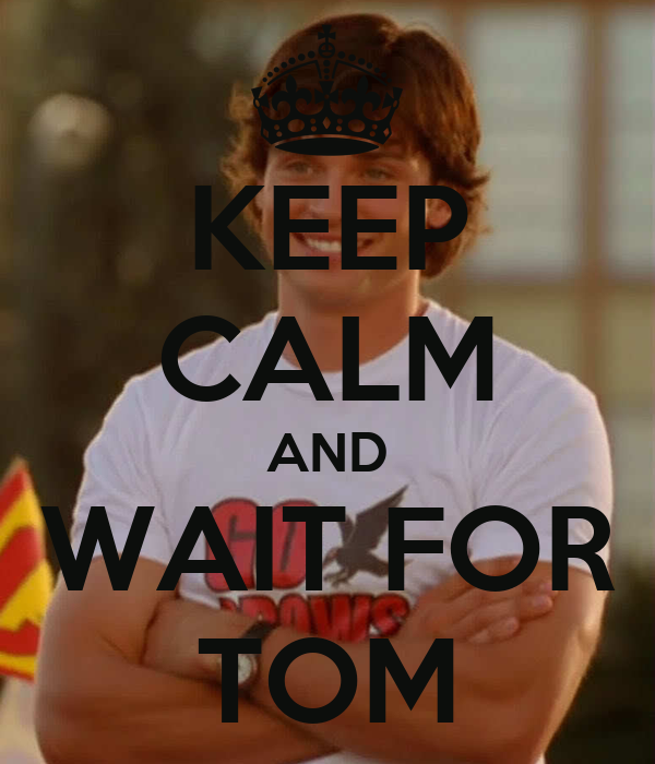 KEEP CALM AND WAIT FOR TOM