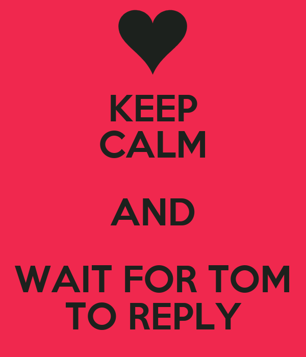 KEEP CALM AND WAIT FOR TOM TO REPLY