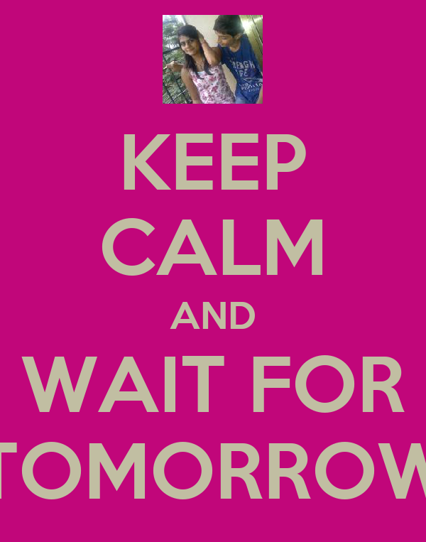KEEP CALM AND WAIT FOR TOMORROW