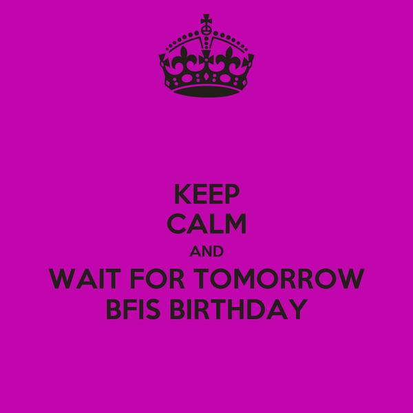 KEEP CALM AND WAIT FOR TOMORROW BFIS BIRTHDAY
