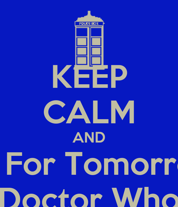 KEEP CALM AND Wait For Tomorrow's  Doctor Who