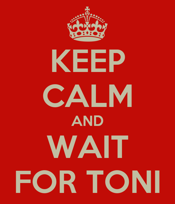 KEEP CALM AND WAIT FOR TONI