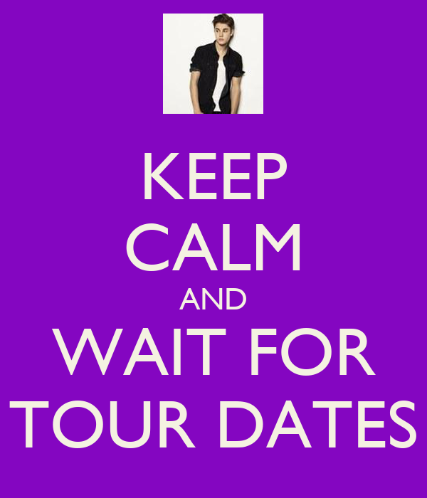 KEEP CALM AND WAIT FOR TOUR DATES