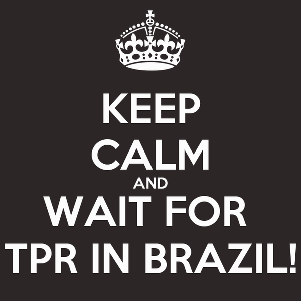 KEEP CALM AND WAIT FOR  TPR IN BRAZIL!