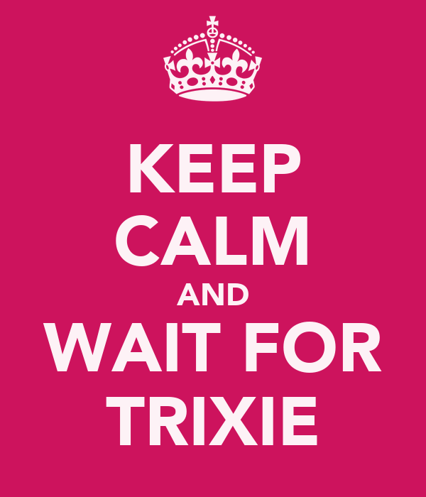 KEEP CALM AND WAIT FOR TRIXIE