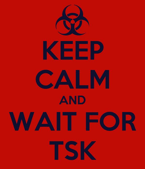 KEEP CALM AND WAIT FOR TSK