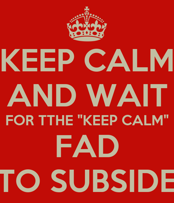 """KEEP CALM AND WAIT FOR TTHE """"KEEP CALM"""" FAD TO SUBSIDE"""
