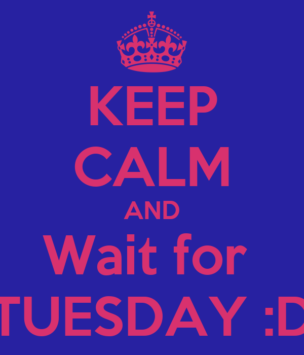 KEEP CALM AND Wait for  TUESDAY :D