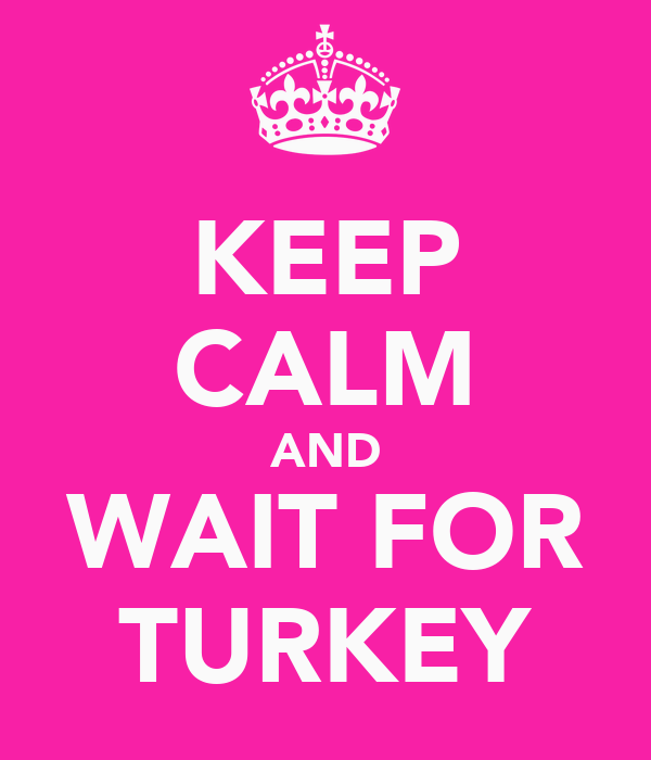 KEEP CALM AND WAIT FOR TURKEY