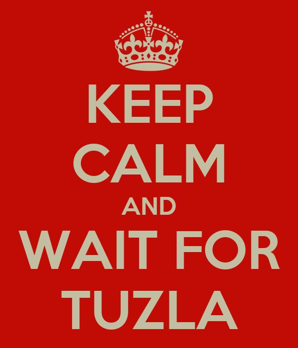 KEEP CALM AND WAIT FOR TUZLA