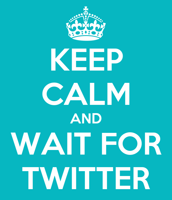 KEEP CALM AND WAIT FOR TWITTER