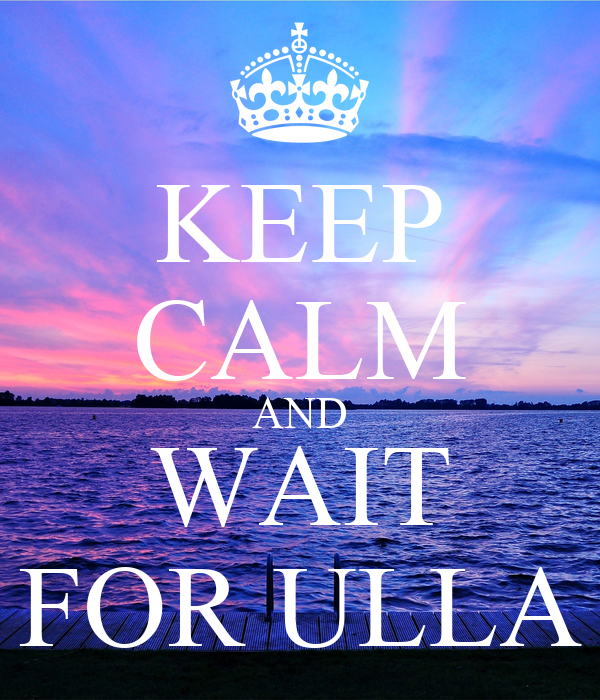 KEEP CALM AND WAIT FOR ULLA