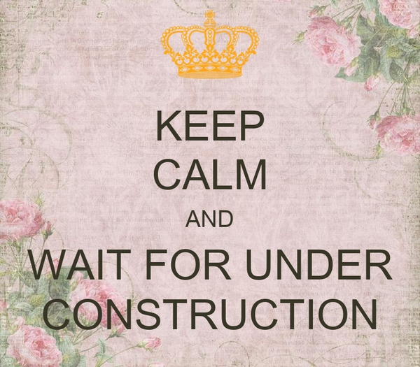 KEEP CALM AND WAIT FOR UNDER CONSTRUCTION