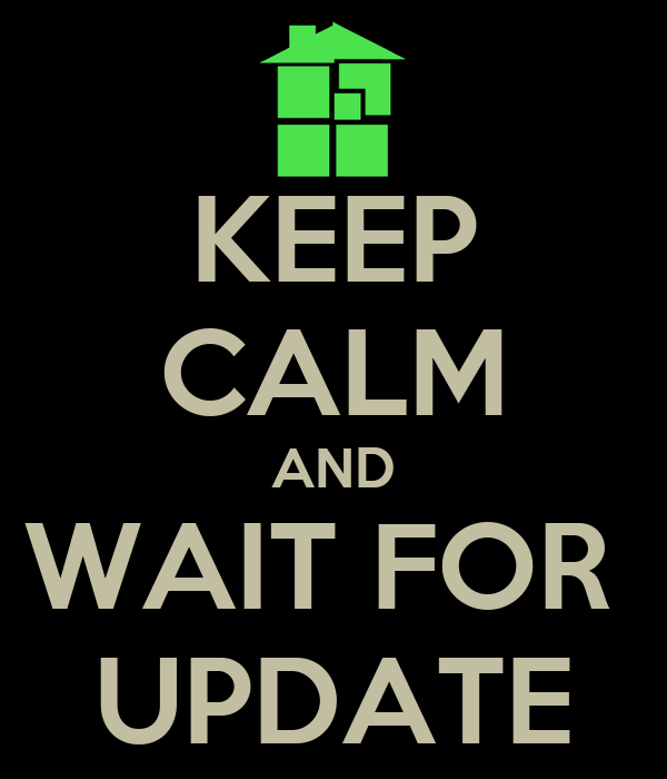 KEEP CALM AND WAIT FOR  UPDATE