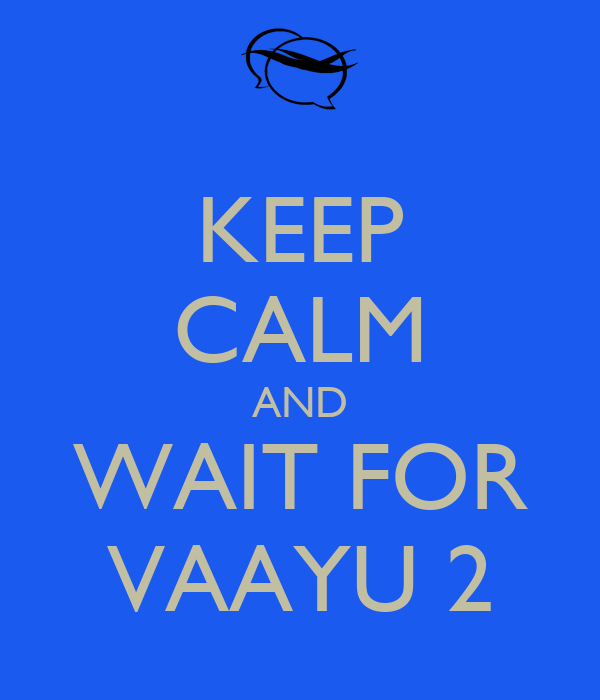 KEEP CALM AND WAIT FOR VAAYU 2