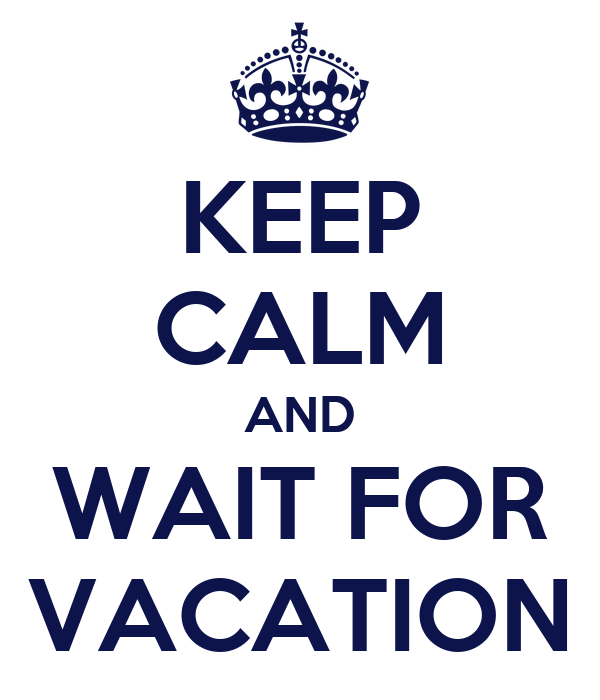 KEEP CALM AND WAIT FOR VACATION
