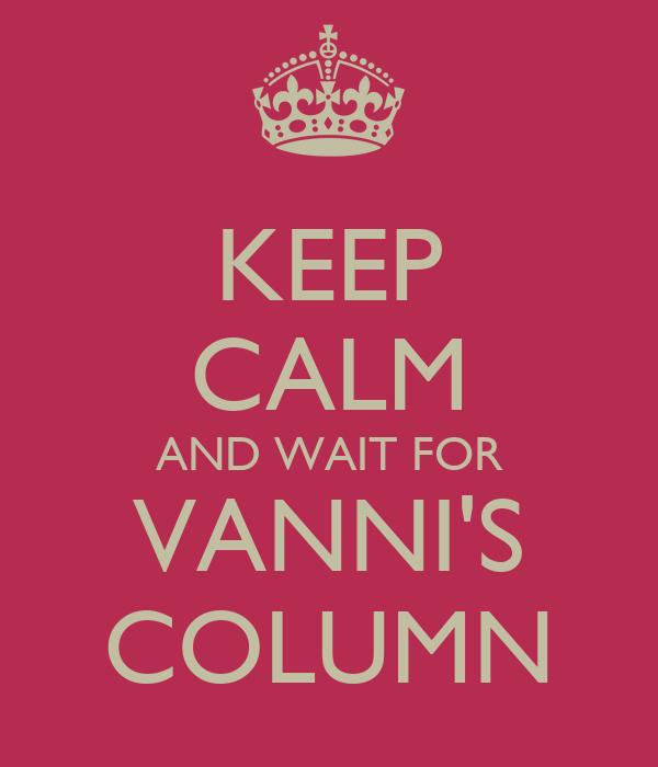 KEEP CALM AND WAIT FOR VANNI'S COLUMN