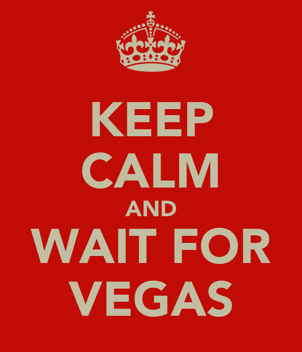 KEEP CALM AND WAIT FOR VEGAS