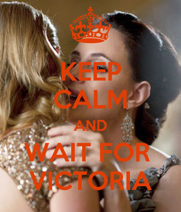 KEEP CALM AND WAIT FOR  VICTORIA