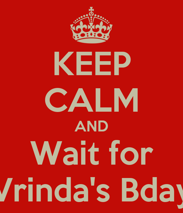 KEEP CALM AND Wait for Vrinda's Bday