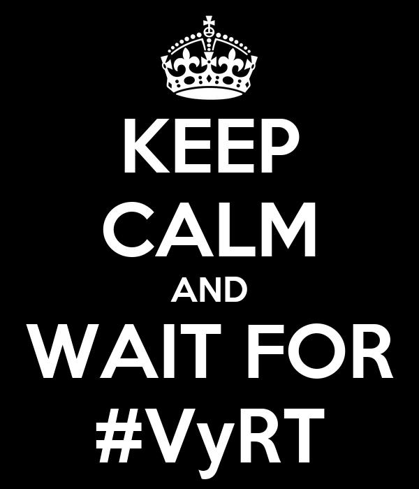 KEEP CALM AND WAIT FOR #VyRT