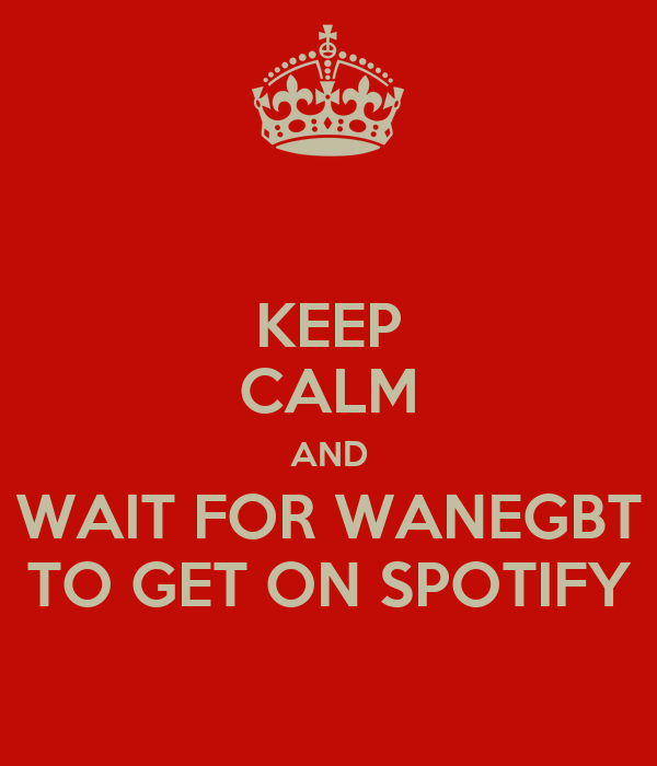 KEEP CALM AND WAIT FOR WANEGBT TO GET ON SPOTIFY