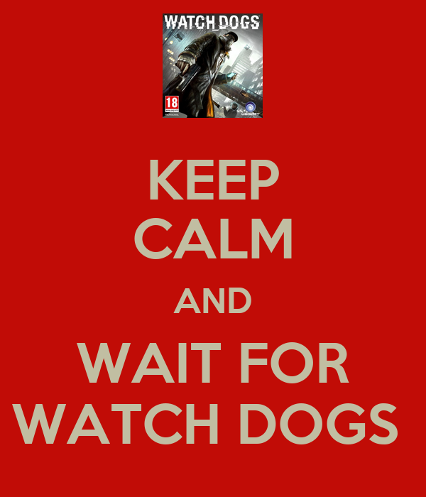 KEEP CALM AND WAIT FOR WATCH DOGS
