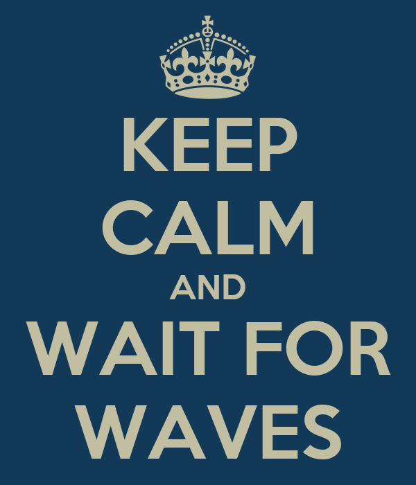 KEEP CALM AND WAIT FOR WAVES