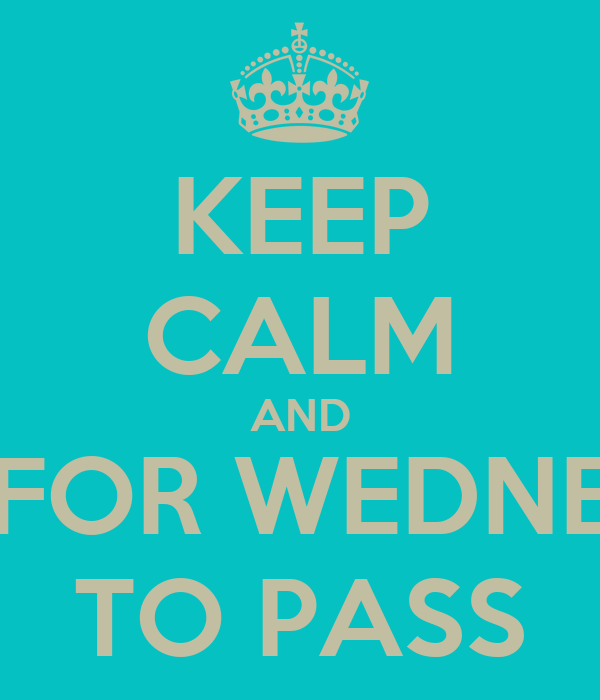 KEEP CALM AND WAIT FOR WEDNESDAY TO PASS