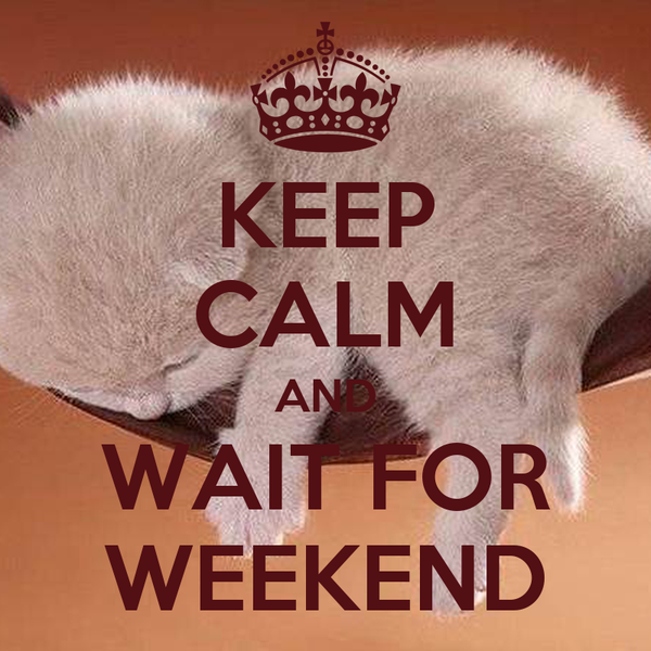 KEEP CALM AND WAIT FOR WEEKEND