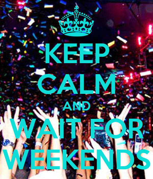 KEEP CALM AND WAIT FOR WEEKENDS